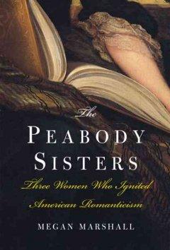 The Peabody sisters : three women who ignited American romanticism / Megan Marshall