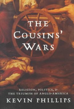 The cousins' wars : religion, politics, and the triumph of Anglo-America / Kevin Phillips