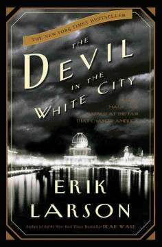 The devil in the white city : murder, magic, and madness at the fair that changed America / Erik Larson