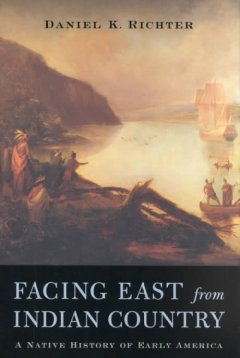 Facing east from Indian country : a Native history of early America / Daniel K. Richter