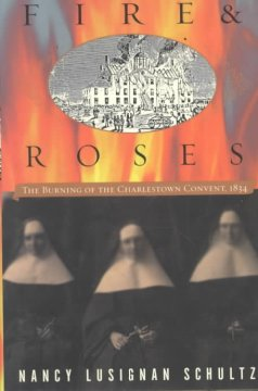 Fire & roses : the burning of the Charlestown convent, 1834 / Nancy Lusignan Schultz
