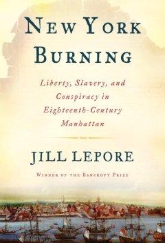 New York burning : liberty, slavery, and conspiracy in eighteenth-century Manhattan / Jill Lepore