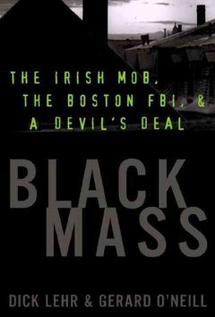 Black mass : the Irish mob, the FBI, and a devil's deal / Dick Lehr and Gerard O'Neill