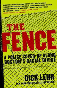 The fence : a police cover-up along Boston's racial divide / Dick Lehr