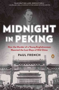 Midnight in Peking : how the murder of a young Englishwoman haunted the last days of old China / Paul French