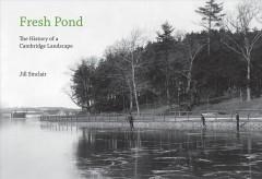 Fresh Pond : the history of a Cambridge landscape / Jill Sinclair