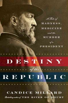 The destiny of the republic : a tale of madness, medicine, and the murder of a president / Candice Millard