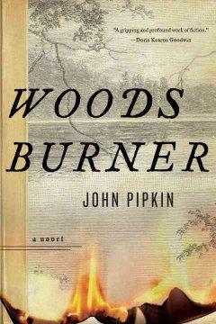 Woodsburner : a novel / John Pipkin