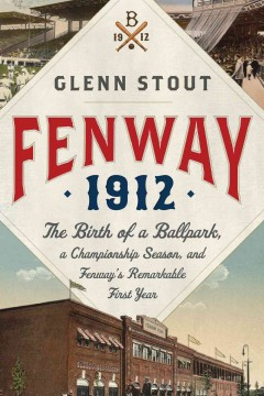 Fenway 1912 : the birth of a ballpark, a championship season, and Fenway's remarkable first year / Glenn Stout