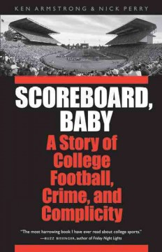 Scoreboard, baby : a story of college football, crime, and complicity / Ken Armstrong & Nick Perry