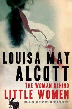 Louisa May Alcott : the woman behind Little women / Harriet Reisen