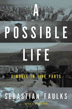 A possible life : a novel in five parts / Sebastian Faulks