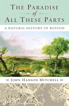 The paradise of all these parts : a natural history of Boston / John Hanson Mitchell