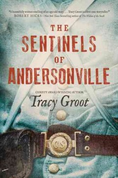 The sentinels of Andersonville / Tracy Groot